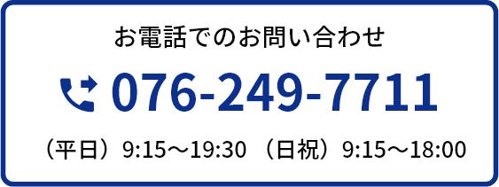 お電話でのお問い合わせ 076-249-7711 (平日)9:15~19:30 (日祝)9:15~18:00